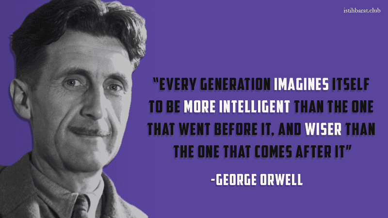 George Orwell - Every generation imagines itself to be more intelligent than the one that went before it, and wiser than the one that comes after it